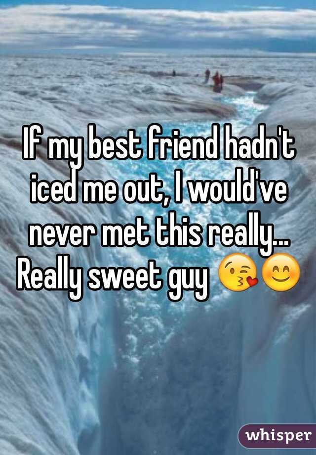 If my best friend hadn't iced me out, I would've never met this really... Really sweet guy 😘😊