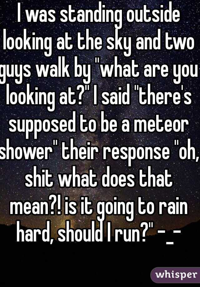 "I was standing outside looking at the sky and two guys walk by ""what are you looking at?"" I said ""there's supposed to be a meteor shower"" their response ""oh, shit what does that mean?! is it going to rain hard, should I run?"" -_-"