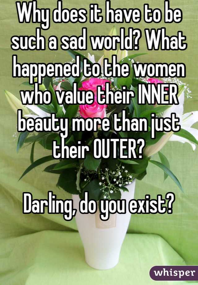 Why does it have to be such a sad world? What happened to the women who value their INNER beauty more than just their OUTER?  Darling, do you exist?