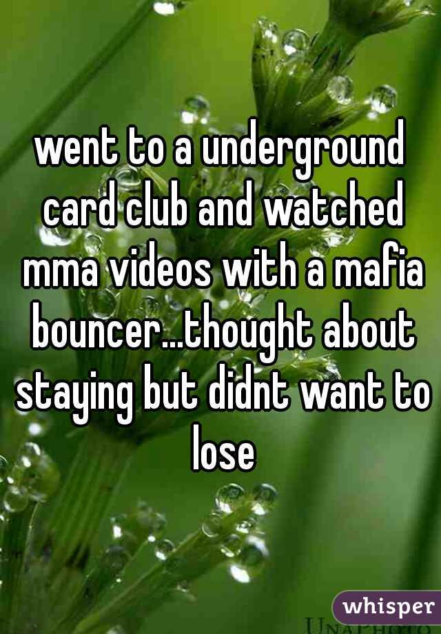 went to a underground card club and watched mma videos with a mafia bouncer...thought about staying but didnt want to lose