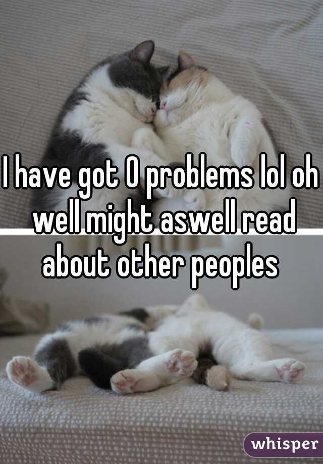 I have got 0 problems lol oh well might aswell read about other peoples