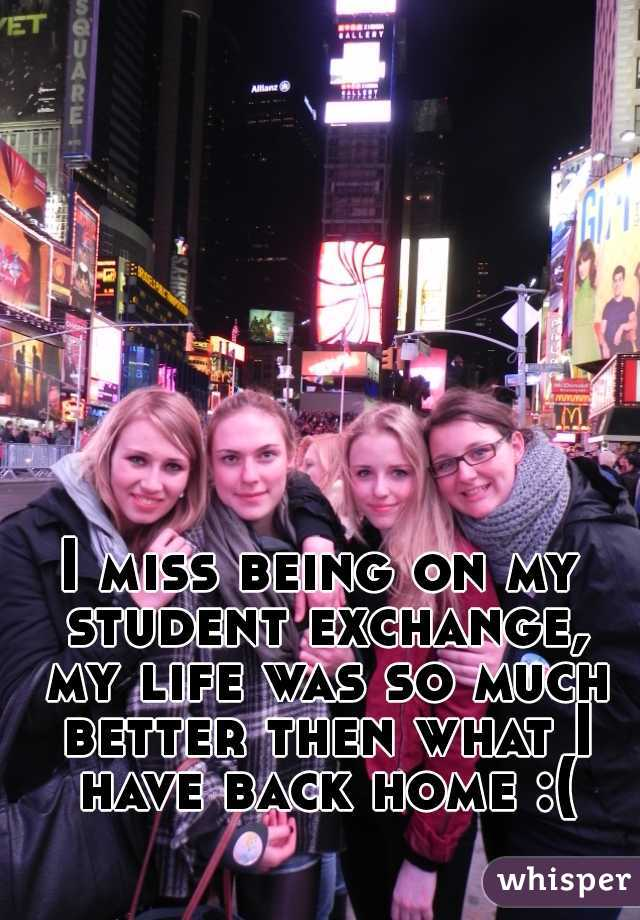 I miss being on my student exchange, my life was so much better then what I have back home :(