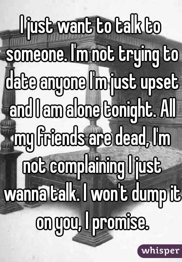 I just want to talk to someone. I'm not trying to date anyone I'm just upset and I am alone tonight. All my friends are dead, I'm not complaining I just wanna talk. I won't dump it on you, I promise.