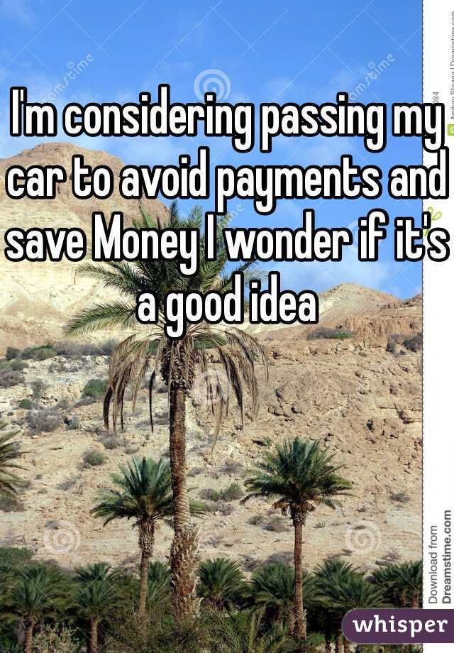 I'm considering passing my car to avoid payments and save Money I wonder if it's a good idea