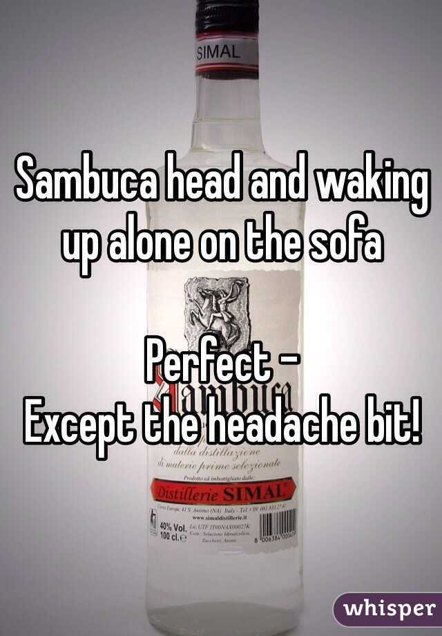 Sambuca head and waking up alone on the sofa  Perfect - Except the headache bit!