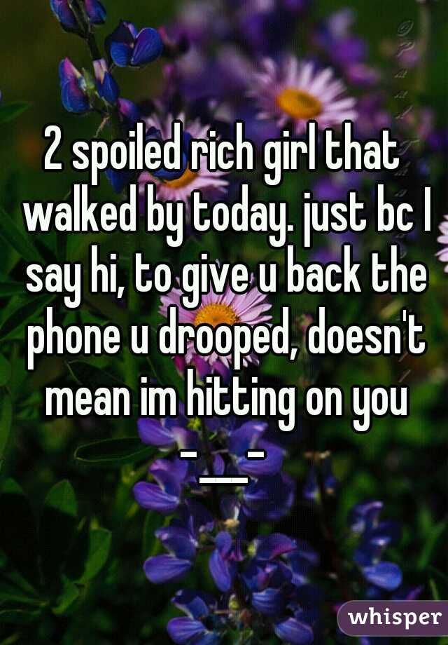 2 spoiled rich girl that walked by today. just bc I say hi, to give u back the phone u drooped, doesn't mean im hitting on you -___-