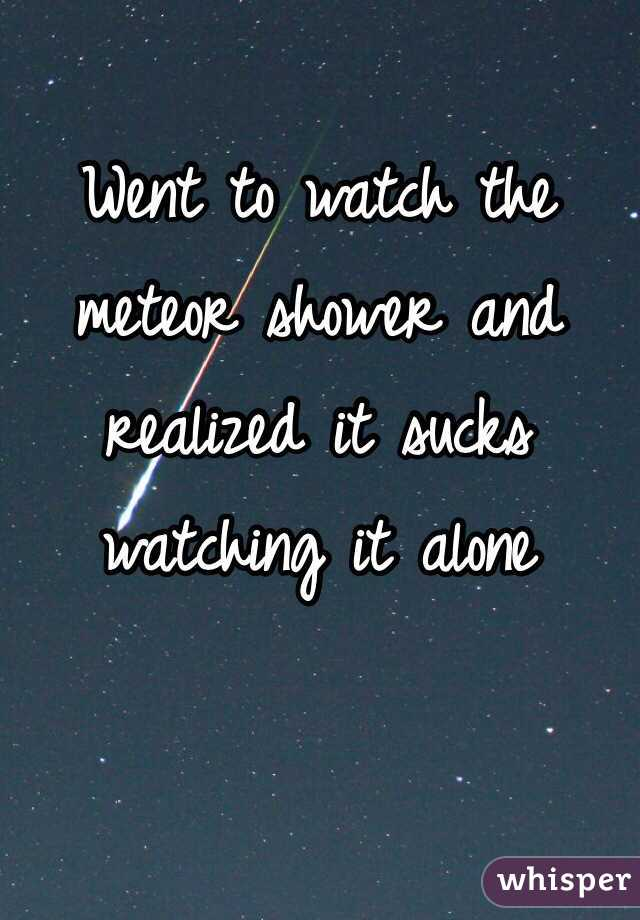 Went to watch the meteor shower and realized it sucks watching it alone