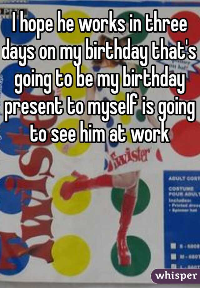I hope he works in three days on my birthday that's going to be my birthday present to myself is going to see him at work