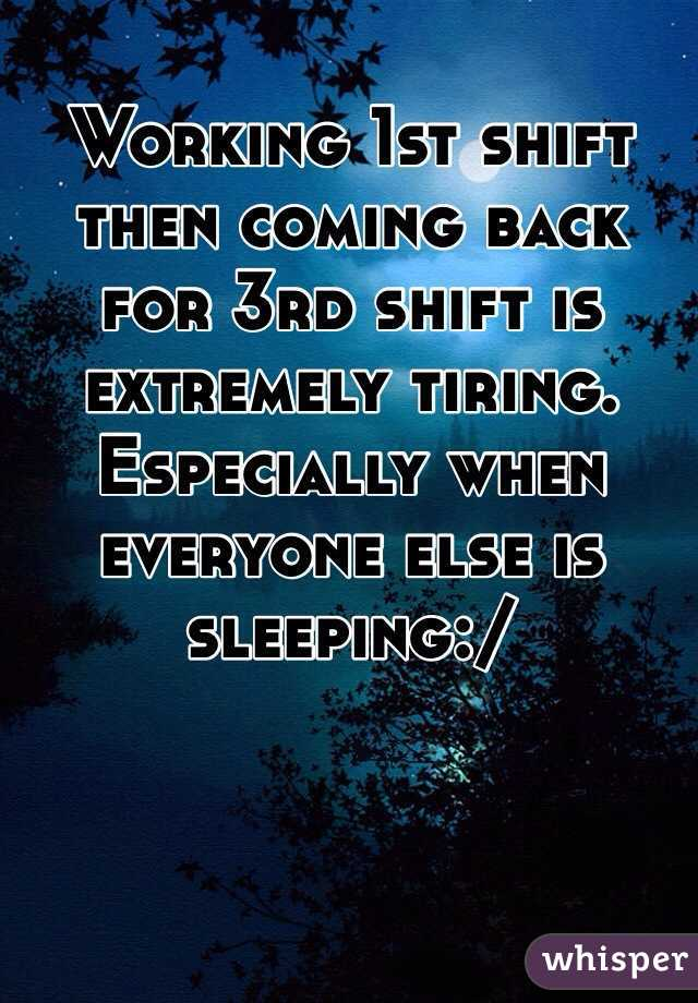 Working 1st shift then coming back for 3rd shift is extremely tiring. Especially when everyone else is sleeping:/