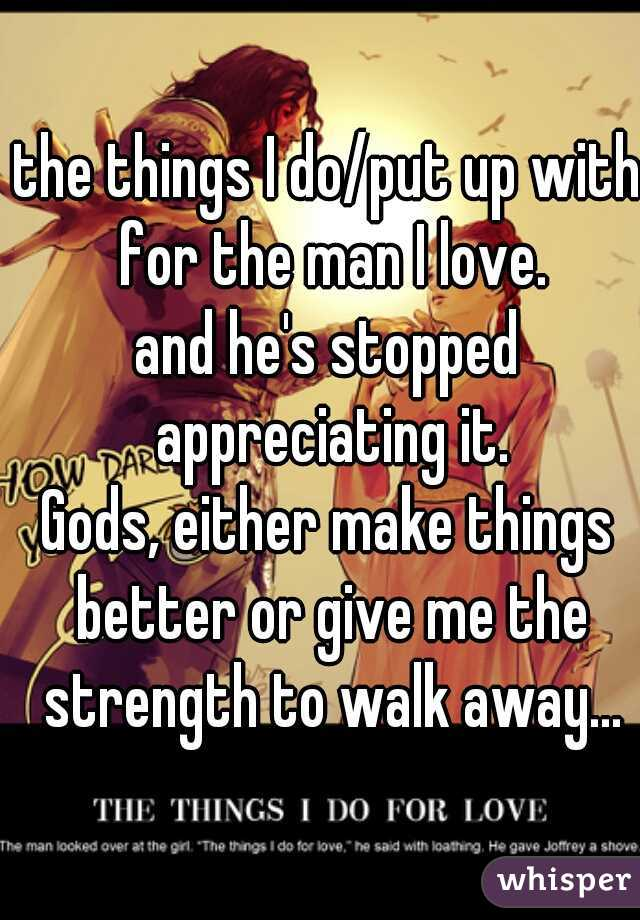 the things I do/put up with for the man I love. and he's stopped appreciating it.  Gods, either make things better or give me the strength to walk away...