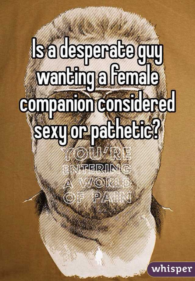 Is a desperate guy wanting a female companion considered sexy or pathetic?