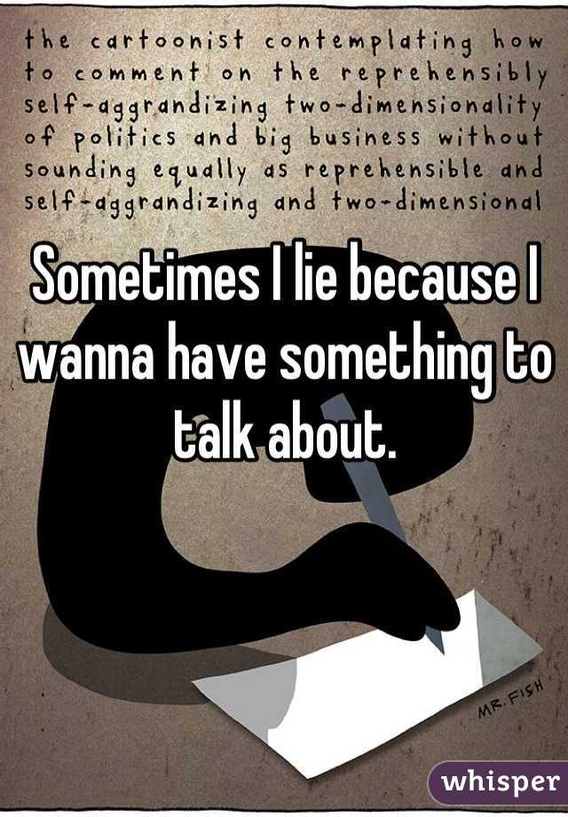 Sometimes I lie because I wanna have something to talk about.