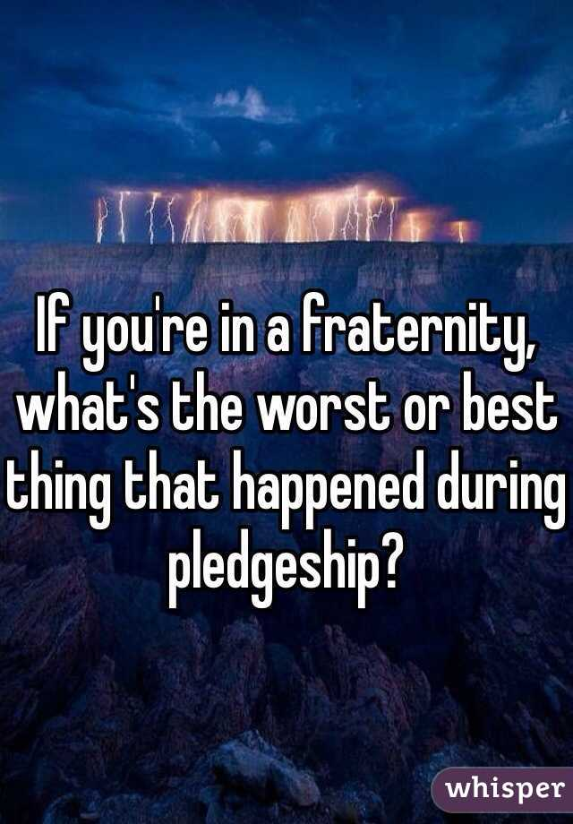 If you're in a fraternity, what's the worst or best thing that happened during pledgeship?