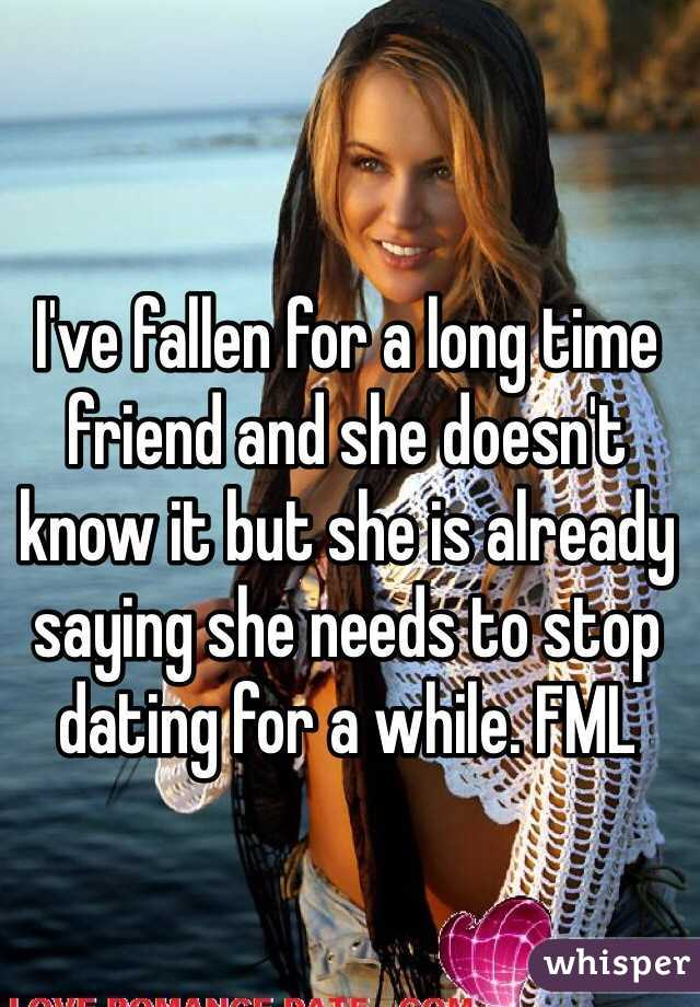 I've fallen for a long time friend and she doesn't know it but she is already saying she needs to stop dating for a while. FML