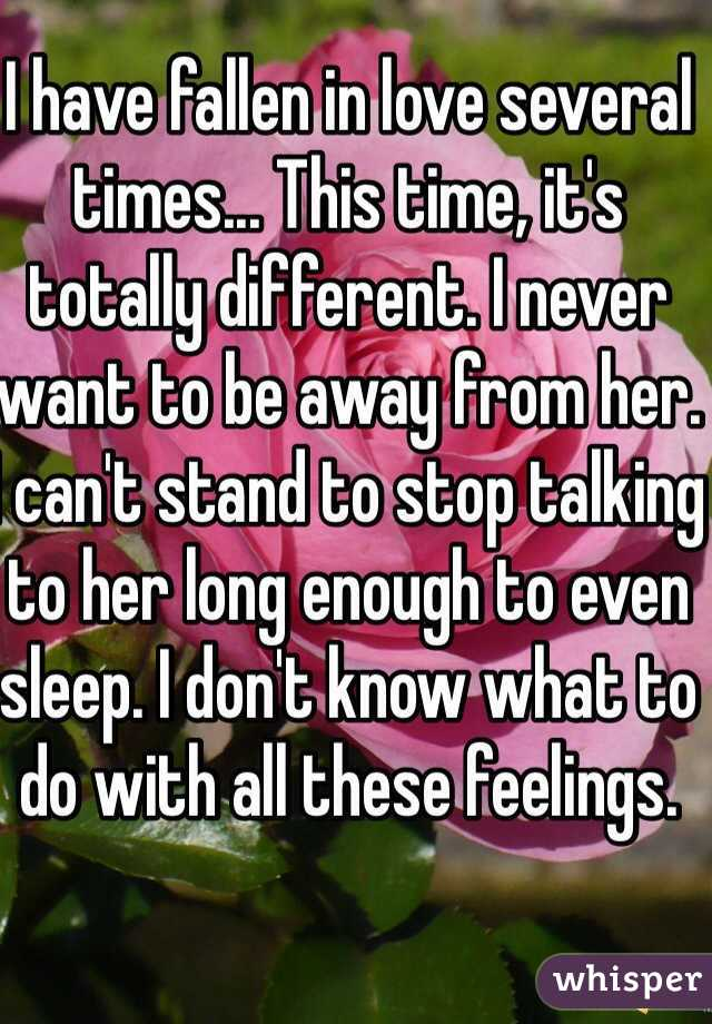 I have fallen in love several times... This time, it's totally different. I never want to be away from her. I can't stand to stop talking to her long enough to even sleep. I don't know what to do with all these feelings.