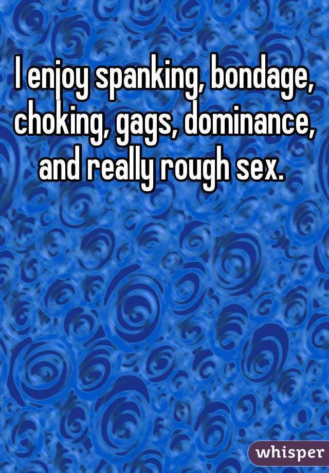 I enjoy spanking, bondage, choking, gags, dominance, and really rough sex.