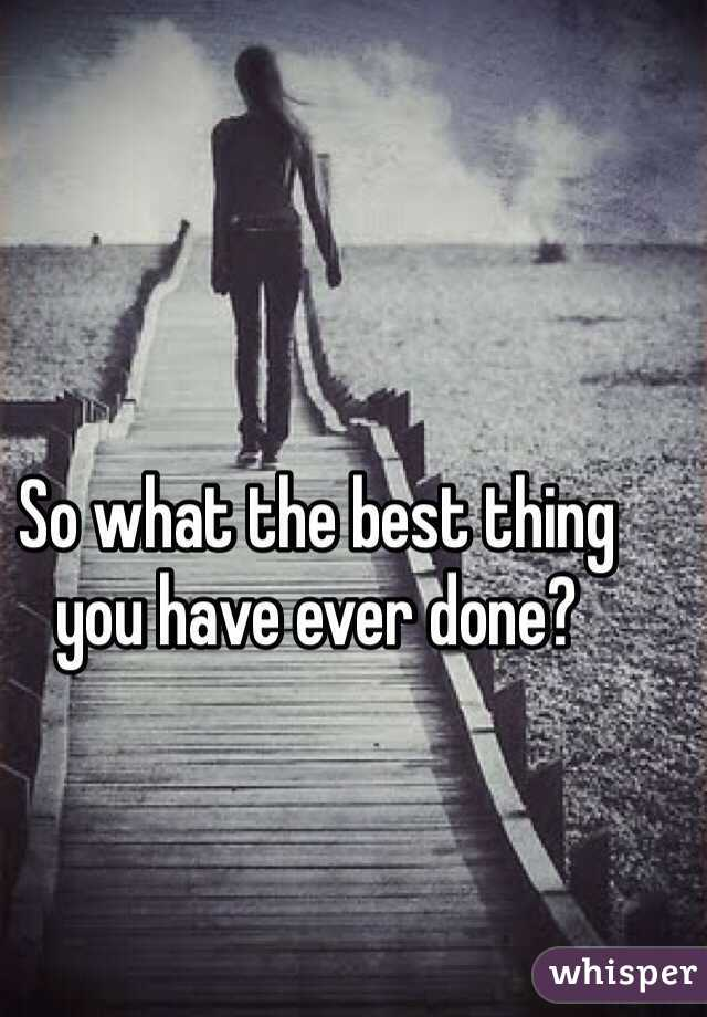 So what the best thing you have ever done?