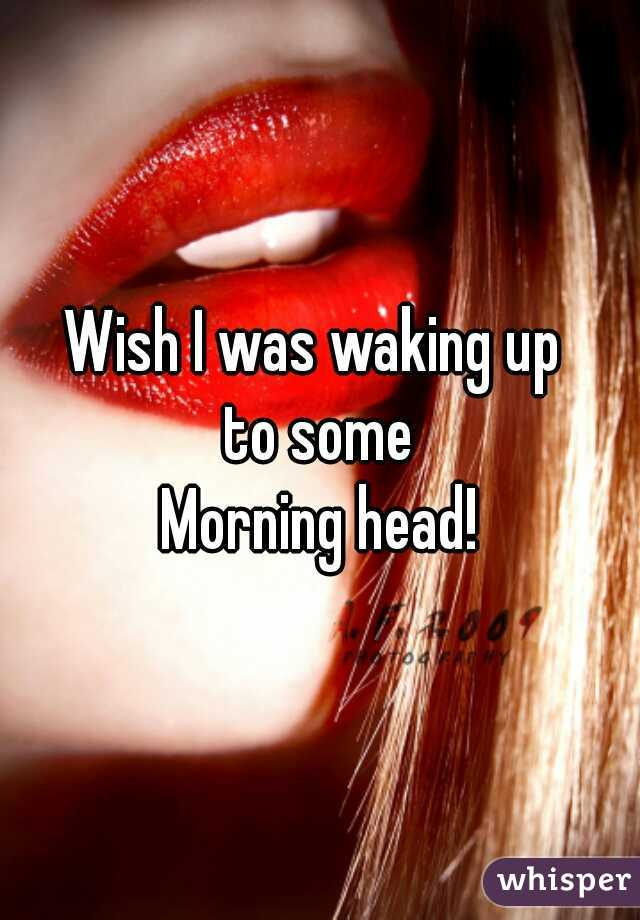Wish I was waking up  to some Morning head!