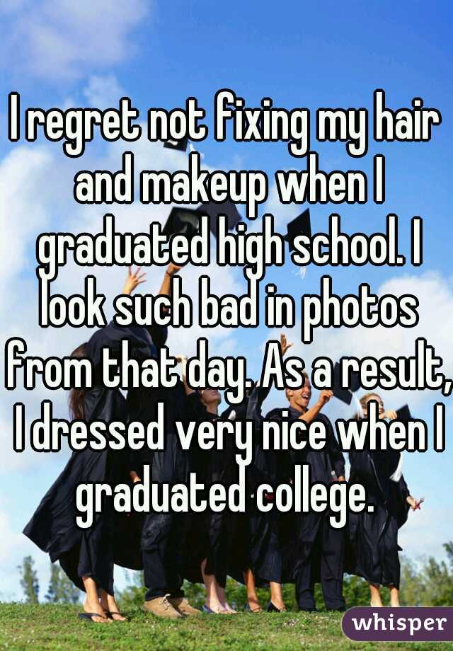 I regret not fixing my hair and makeup when I graduated high school. I look such bad in photos from that day. As a result, I dressed very nice when I graduated college.