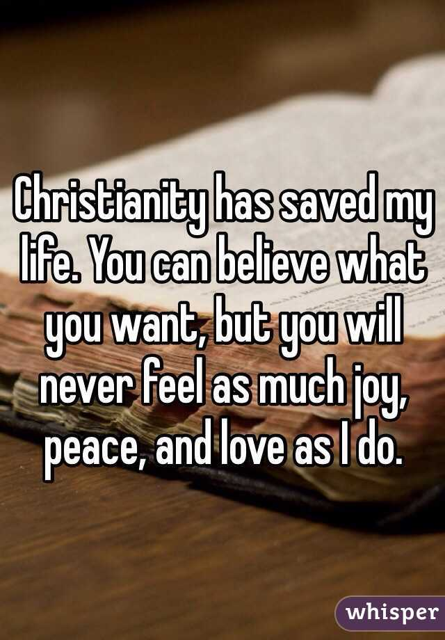 Christianity has saved my life. You can believe what you want, but you will never feel as much joy, peace, and love as I do.