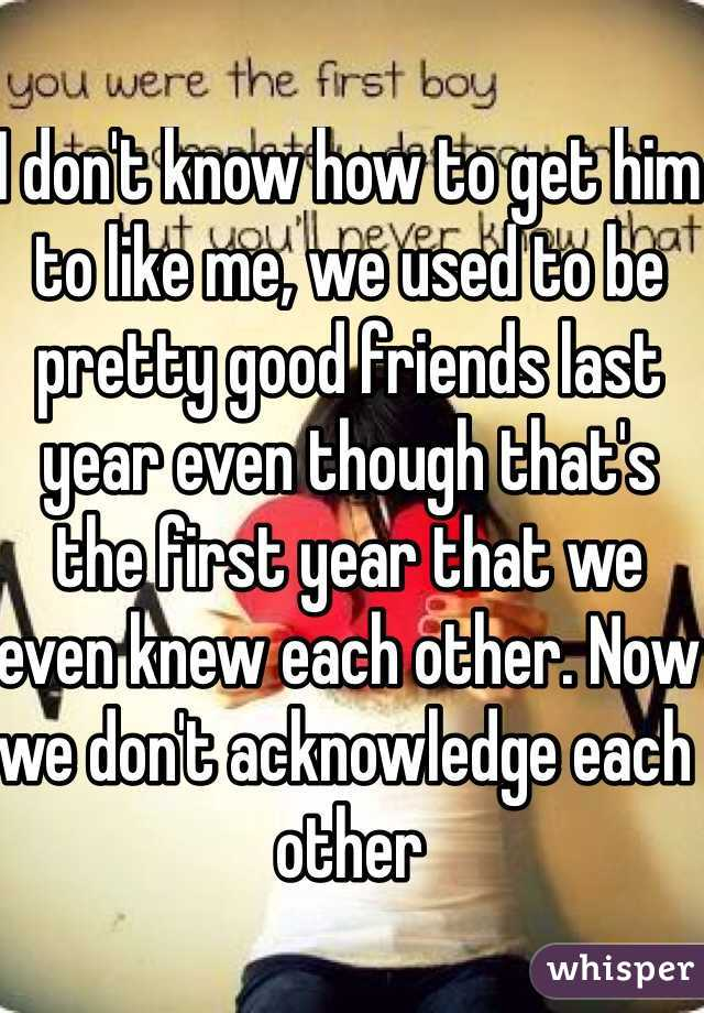I don't know how to get him to like me, we used to be pretty good friends last year even though that's the first year that we even knew each other. Now we don't acknowledge each other