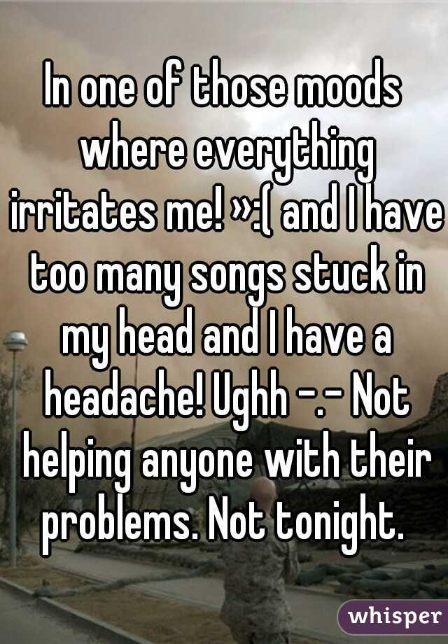 In one of those moods where everything irritates me! »:( and I have too many songs stuck in my head and I have a headache! Ughh -.- Not helping anyone with their problems. Not tonight.