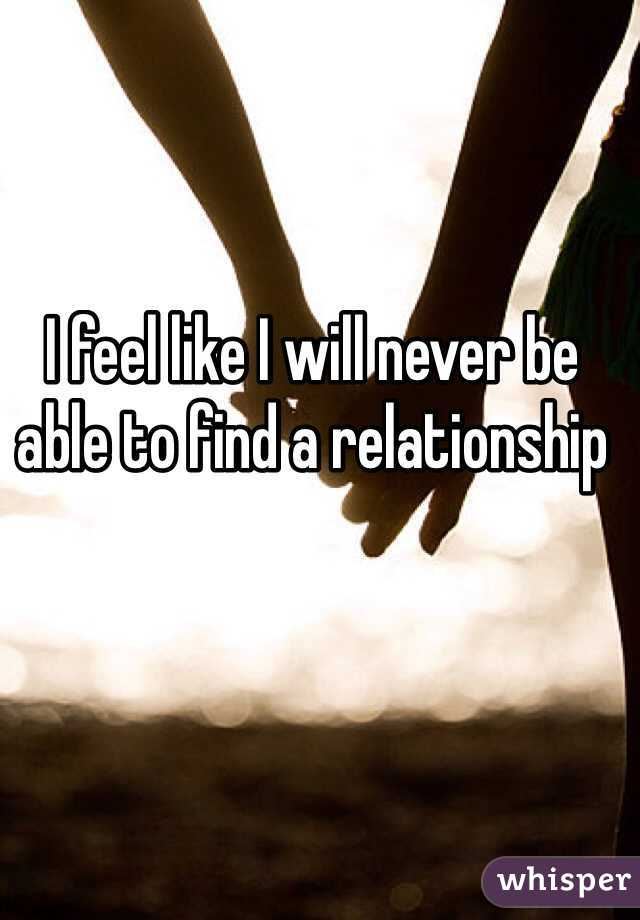 I feel like I will never be able to find a relationship