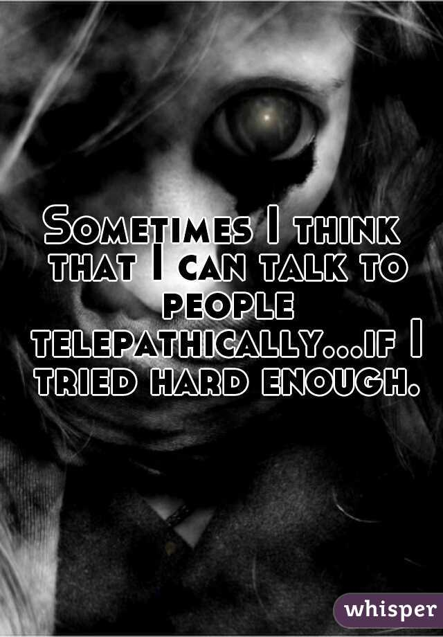 Sometimes I think that I can talk to people telepathically...if I tried hard enough.