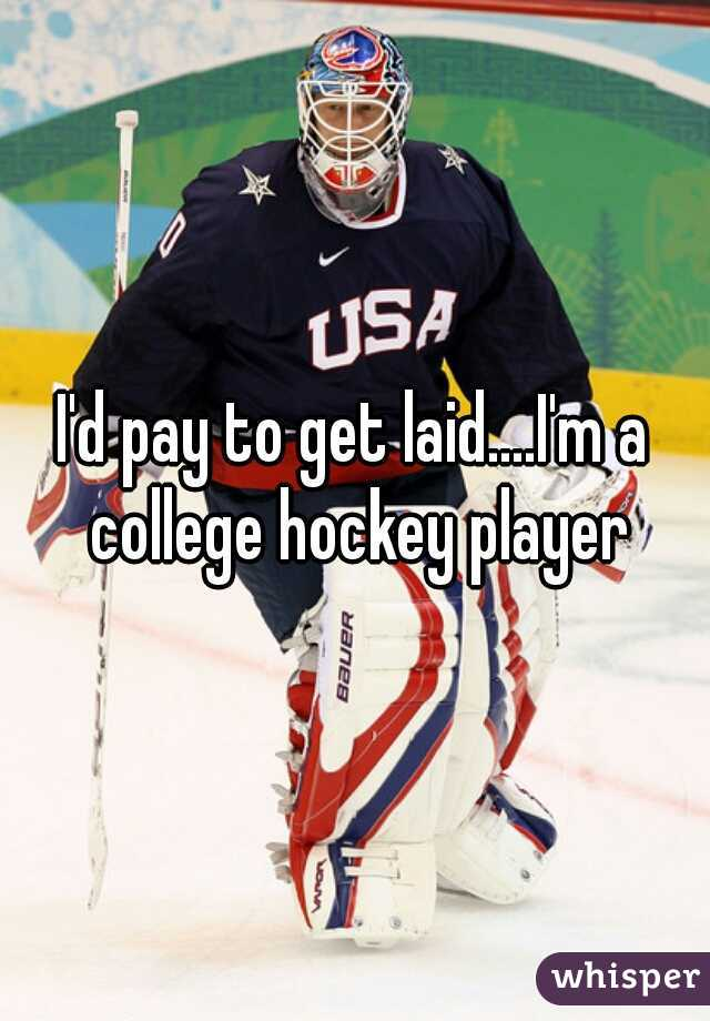 I'd pay to get laid....I'm a college hockey player