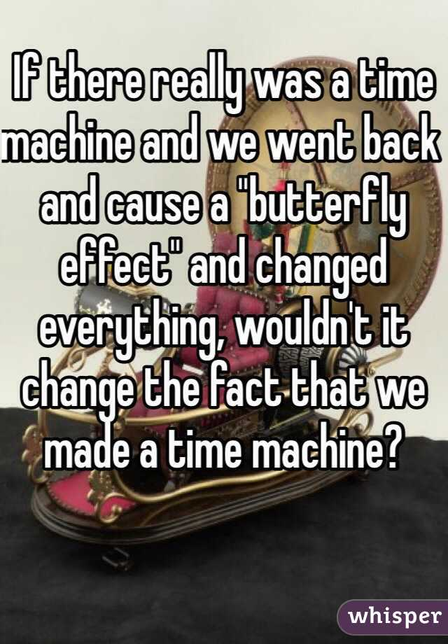 """If there really was a time machine and we went back and cause a """"butterfly effect"""" and changed everything, wouldn't it change the fact that we made a time machine?"""