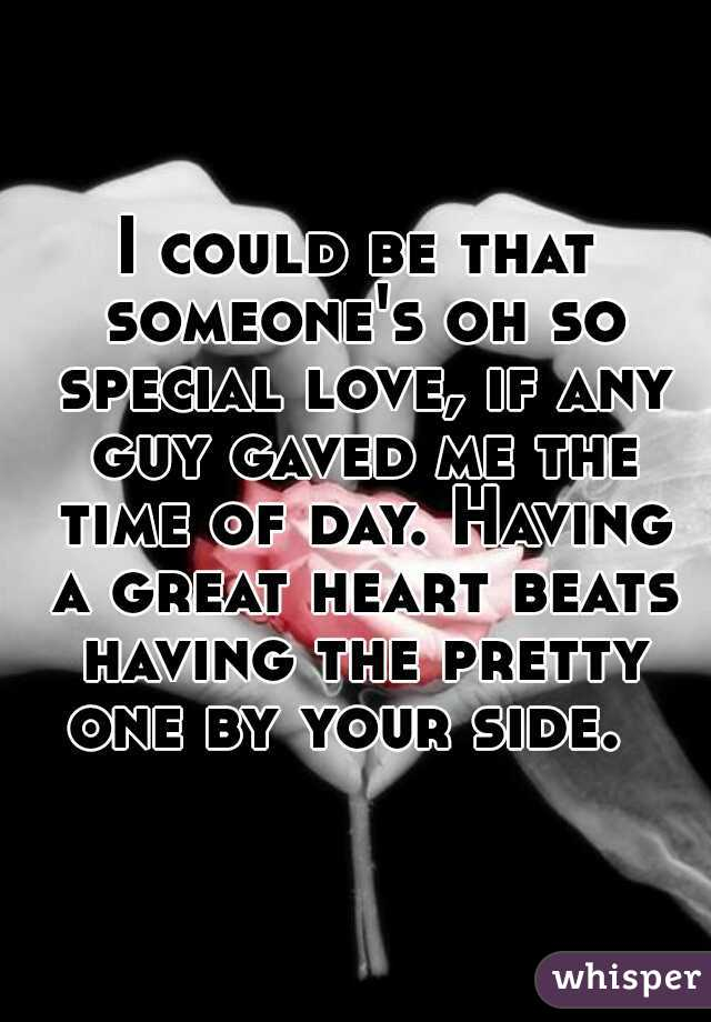 I could be that someone's oh so special love, if any guy gaved me the time of day. Having a great heart beats having the pretty one by your side.