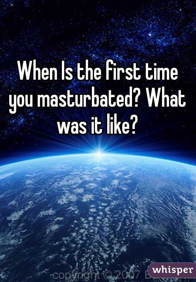 When Is the first time you masturbated? What was it like?