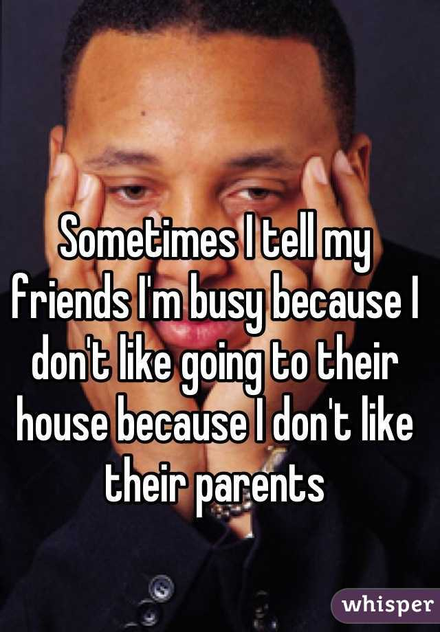 Sometimes I tell my friends I'm busy because I don't like going to their house because I don't like their parents