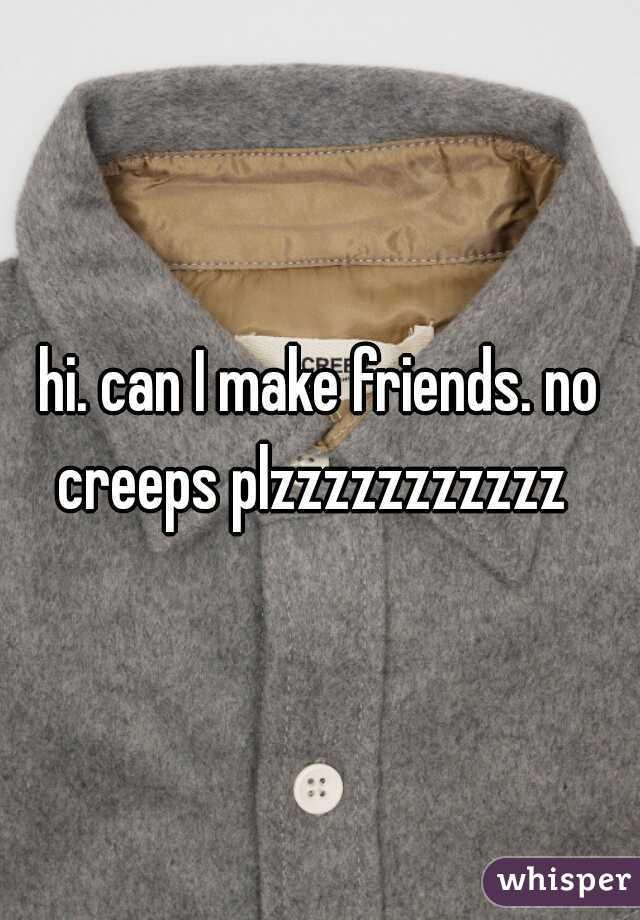 hi. can I make friends. no creeps plzzzzzzzzzzz