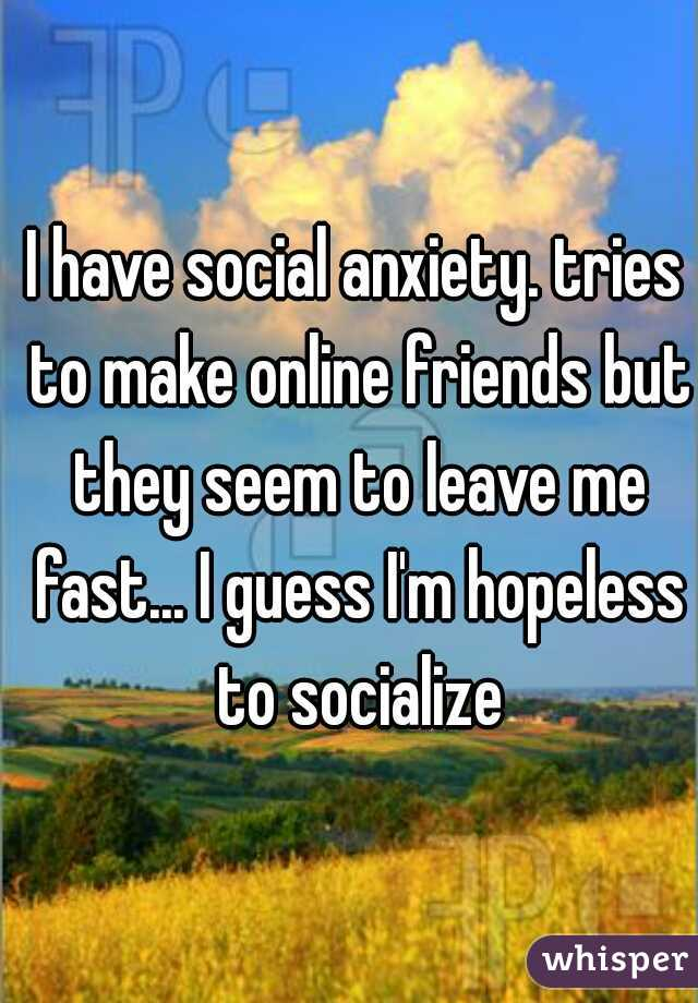 I have social anxiety. tries to make online friends but they seem to leave me fast... I guess I'm hopeless to socialize