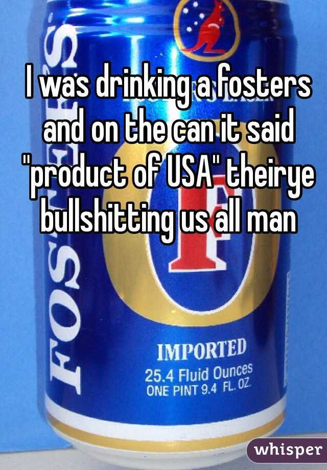 """I was drinking a fosters and on the can it said """"product of USA"""" theirye bullshitting us all man"""