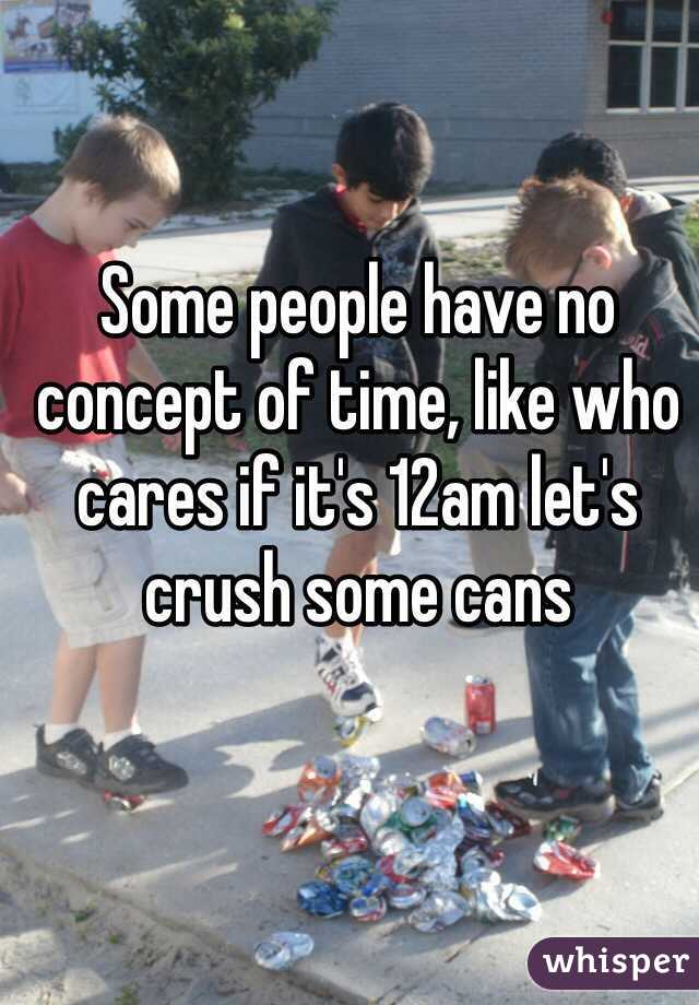 Some people have no concept of time, like who cares if it's 12am let's crush some cans