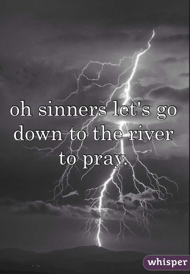 oh sinners let's go down to the river to pray.