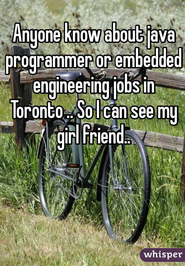 Anyone know about java programmer or embedded engineering jobs in Toronto .. So I can see my girl friend..