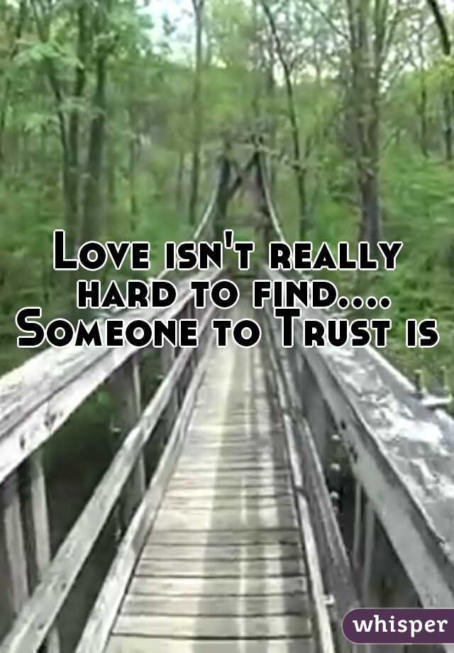 Love isn't really hard to find.... Someone to Trust is