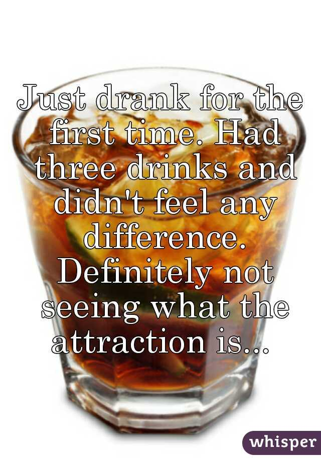 Just drank for the first time. Had three drinks and didn't feel any difference. Definitely not seeing what the attraction is...