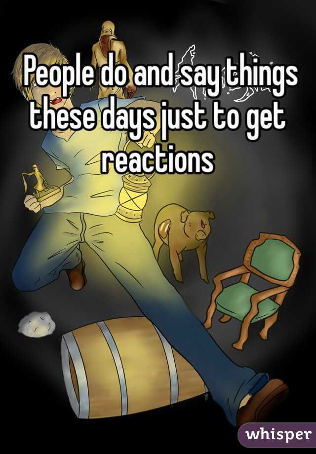 People do and say things these days just to get reactions