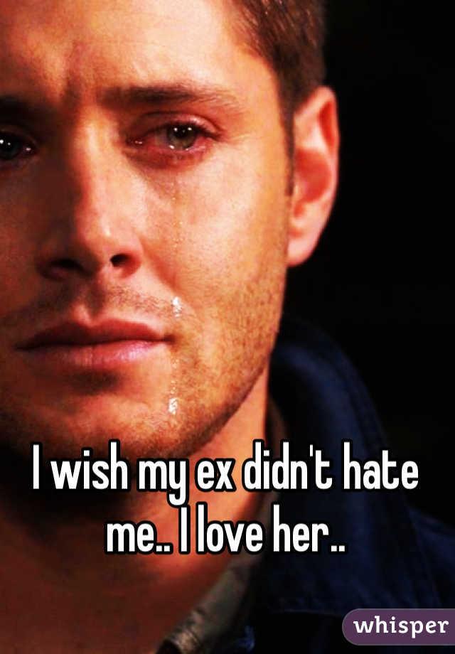 I wish my ex didn't hate me.. I love her..