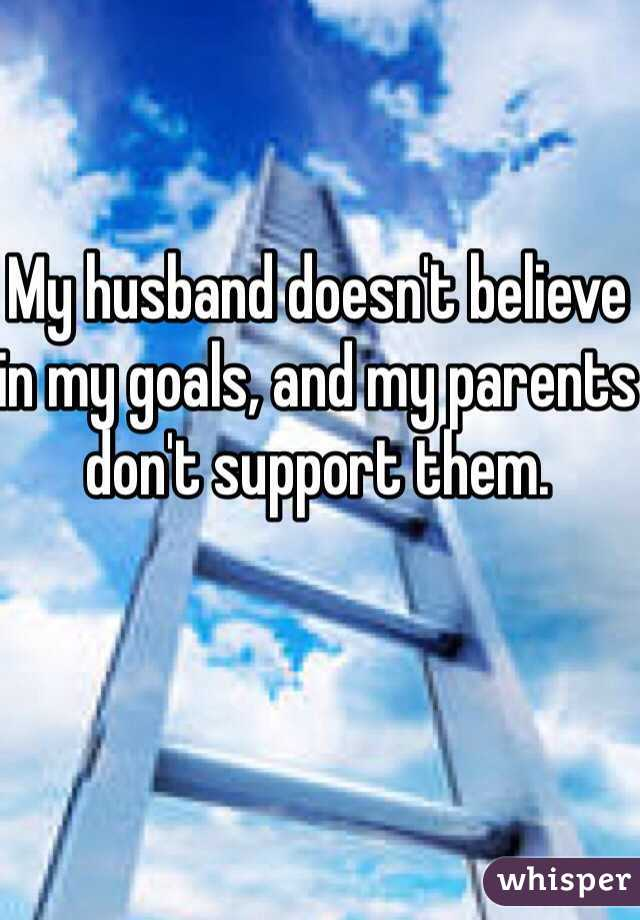 My husband doesn't believe in my goals, and my parents don't support them.