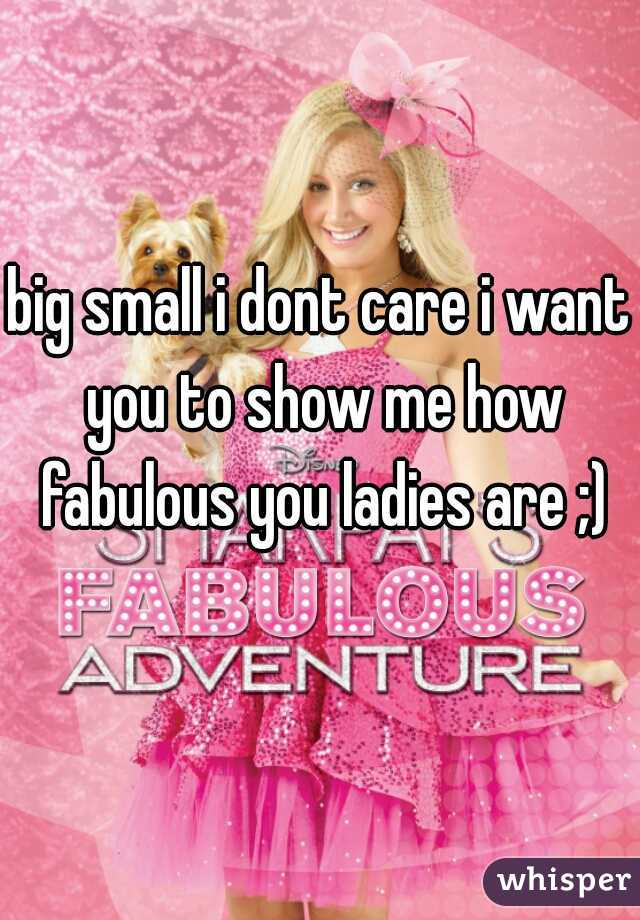 big small i dont care i want you to show me how fabulous you ladies are ;)