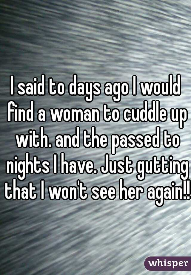 I said to days ago I would find a woman to cuddle up with. and the passed to nights I have. Just gutting that I won't see her again!!
