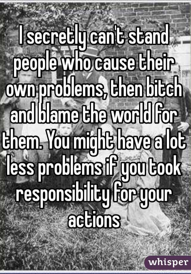 I secretly can't stand people who cause their own problems, then bitch and blame the world for them. You might have a lot less problems if you took responsibility for your actions