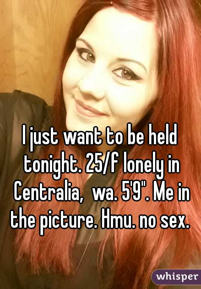 "I just want to be held tonight. 25/f lonely in Centralia,  wa. 5'9"". Me in the picture. Hmu. no sex."
