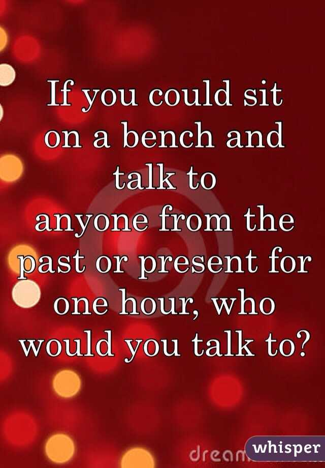 If you could sit  on a bench and talk to  anyone from the past or present for one hour, who  would you talk to?