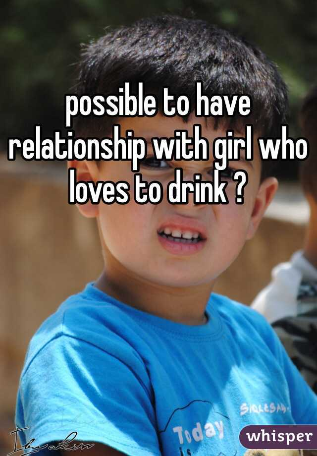 possible to have relationship with girl who loves to drink ?